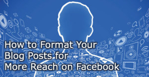 How to Format Your Blog Posts for More Reach on Facebook